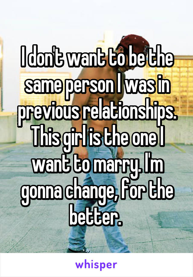 I don't want to be the same person I was in previous relationships. This girl is the one I want to marry. I'm gonna change, for the better.