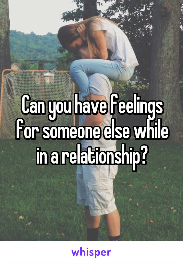 Can you have feelings for someone else while in a relationship?