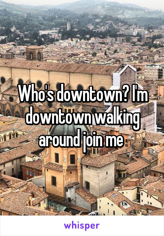 Who's downtown? I'm downtown walking around join me