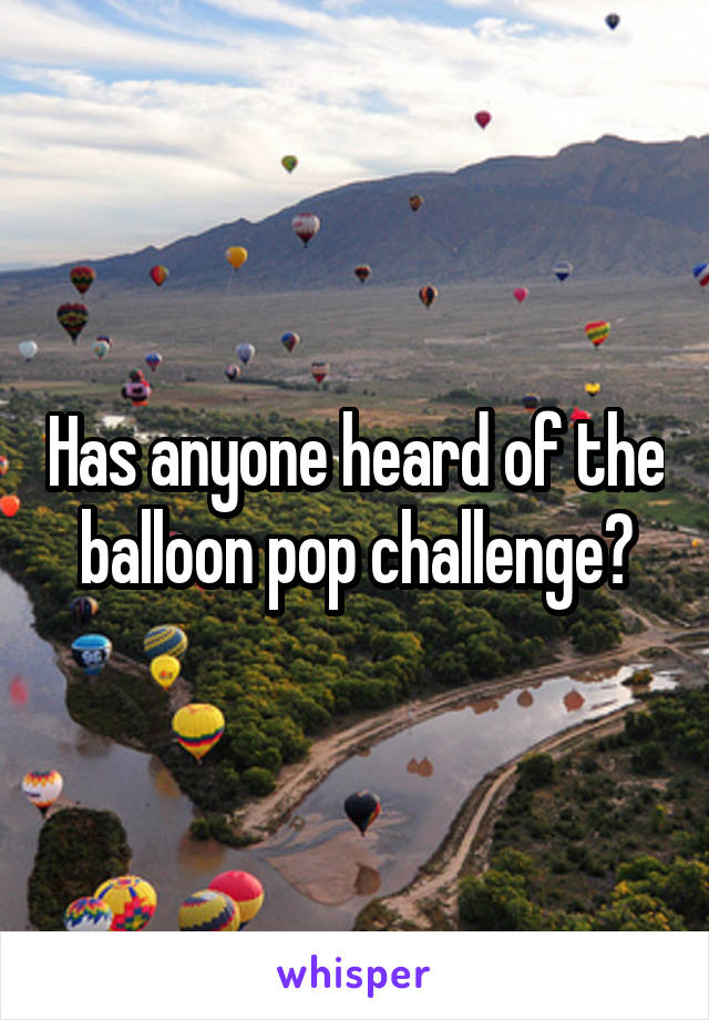 Has anyone heard of the balloon pop challenge?