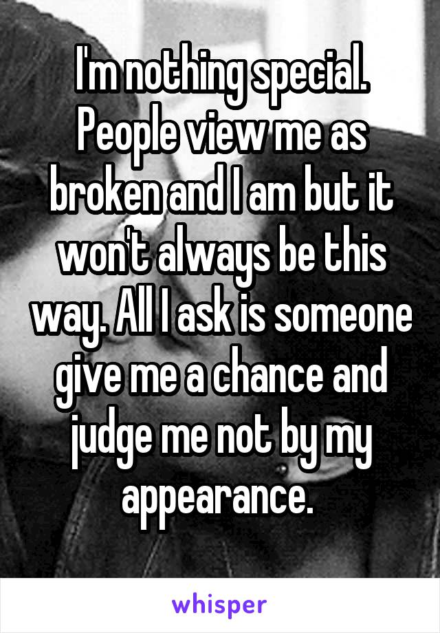 I'm nothing special. People view me as broken and I am but it won't always be this way. All I ask is someone give me a chance and judge me not by my appearance.