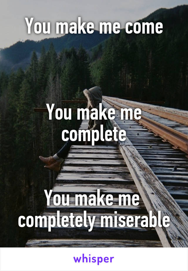 You make me come    You make me complete   You make me  completely miserable