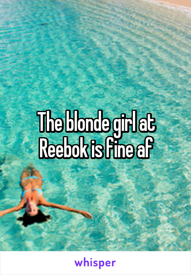 The blonde girl at Reebok is fine af