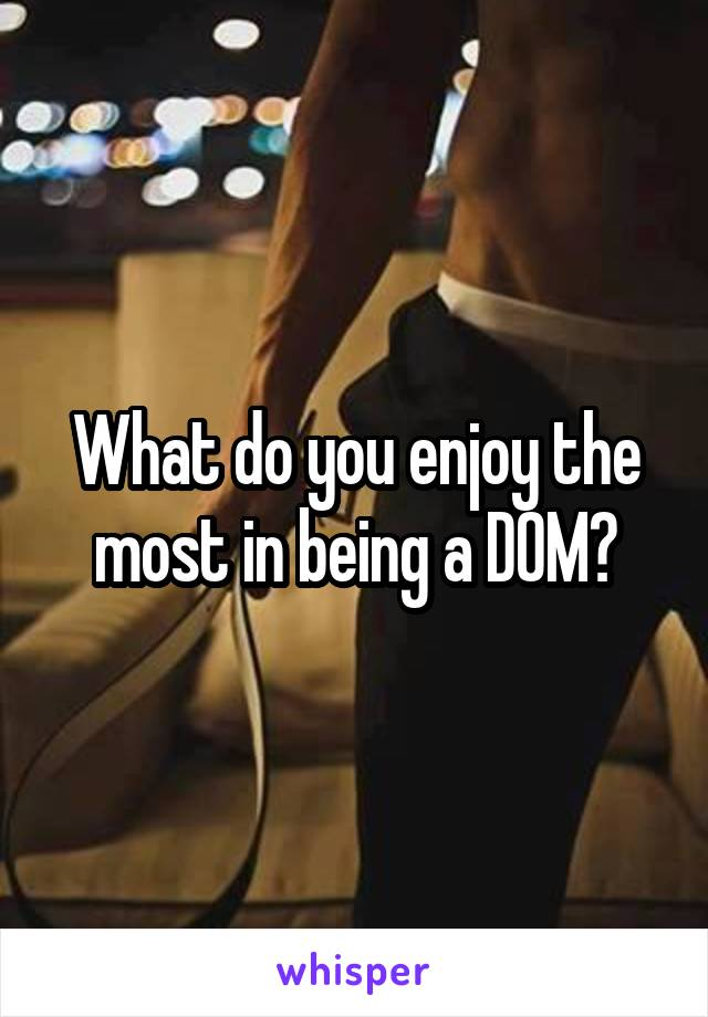 What do you enjoy the most in being a D0M?