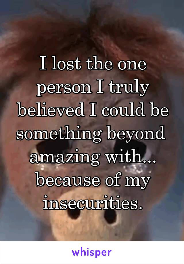 I lost the one person I truly believed I could be something beyond  amazing with... because of my insecurities.
