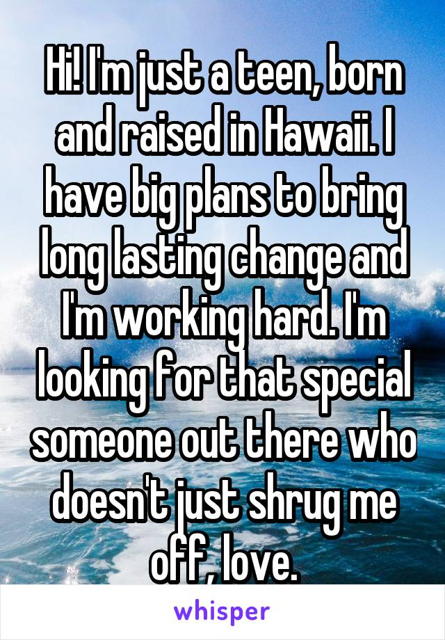 Hi! I'm just a teen, born and raised in Hawaii. I have big plans to bring long lasting change and I'm working hard. I'm looking for that special someone out there who doesn't just shrug me off, love.