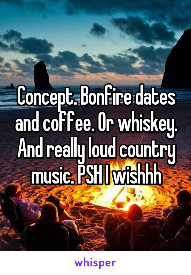 Concept. Bonfire dates and coffee. Or whiskey. And really loud country music. PSH I wishhh