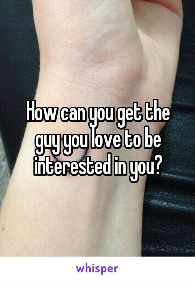How can you get the guy you love to be interested in you?