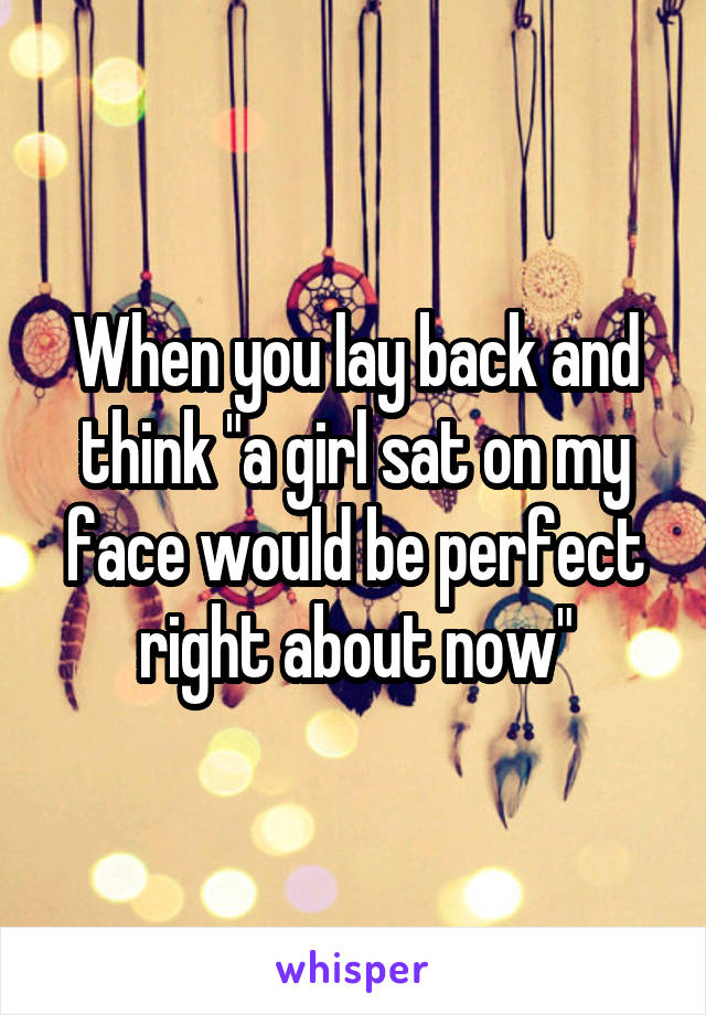 """When you lay back and think """"a girl sat on my face would be perfect right about now"""""""