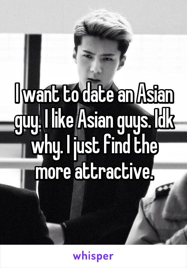 I want to date an Asian guy. I like Asian guys. Idk why. I just find the more attractive.