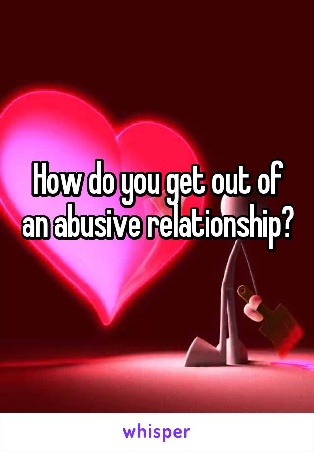 How do you get out of an abusive relationship?