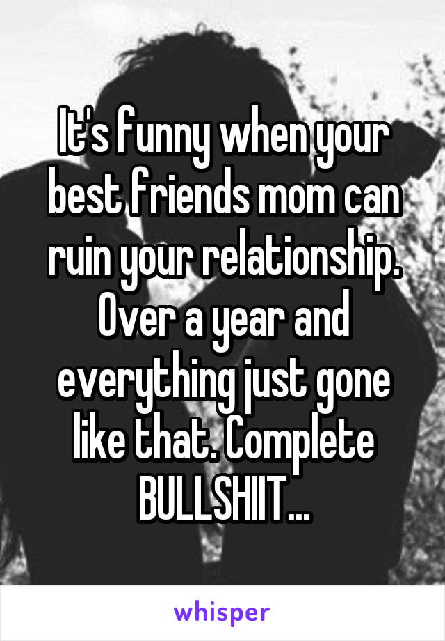 It's funny when your best friends mom can ruin your relationship. Over a year and everything just gone like that. Complete BULLSHIIT...