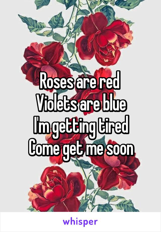 Roses are red  Violets are blue I'm getting tired Come get me soon