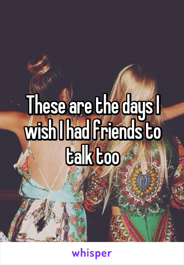 These are the days I wish I had friends to talk too