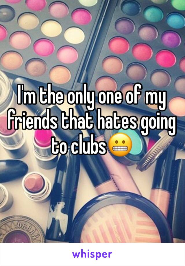 I'm the only one of my friends that hates going to clubs😬