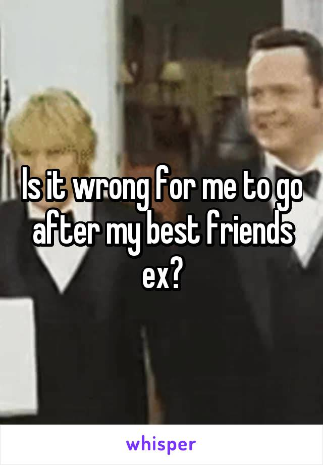 Is it wrong for me to go after my best friends ex?