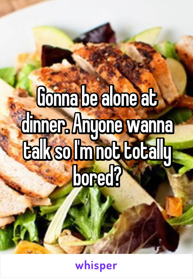 Gonna be alone at dinner. Anyone wanna talk so I'm not totally bored?