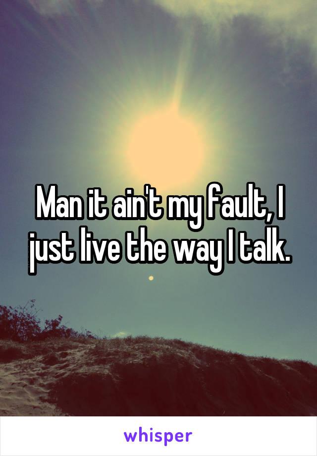 Man it ain't my fault, I just live the way I talk.
