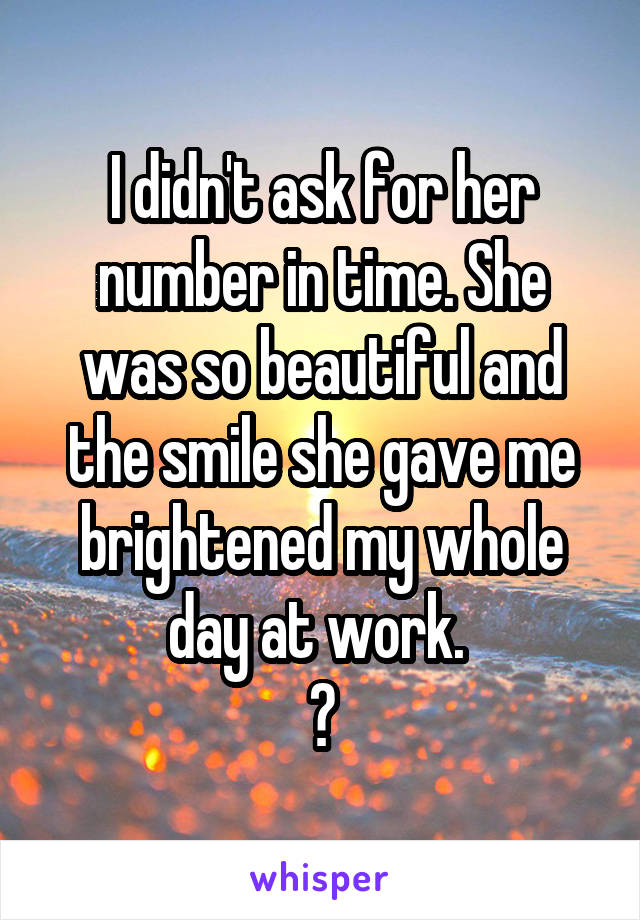 I didn't ask for her number in time. She was so beautiful and the smile she gave me brightened my whole day at work.  😶