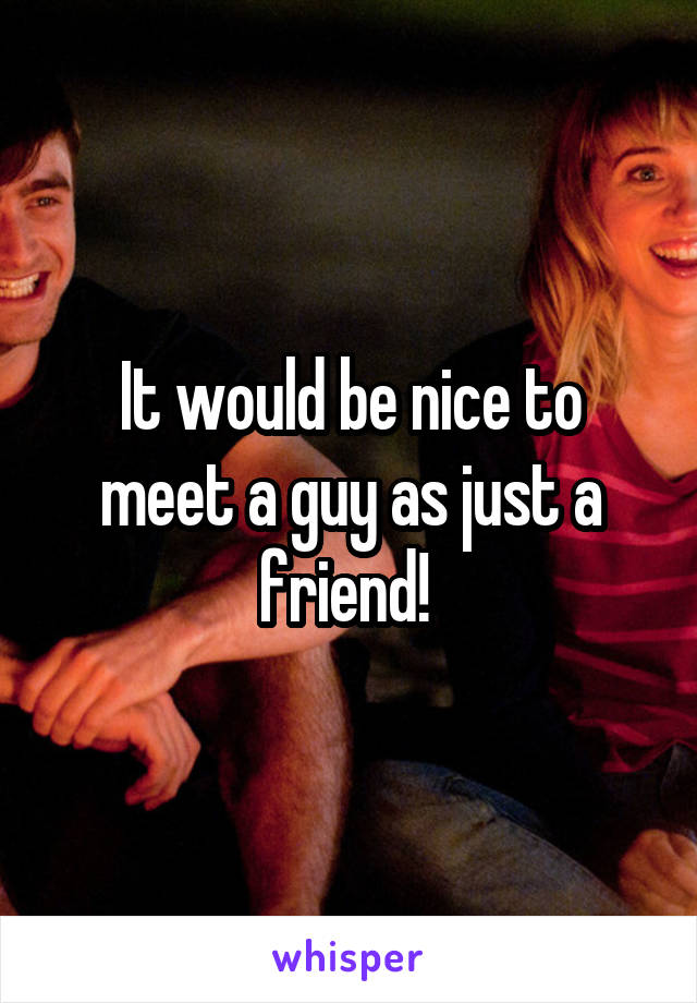 It would be nice to meet a guy as just a friend!