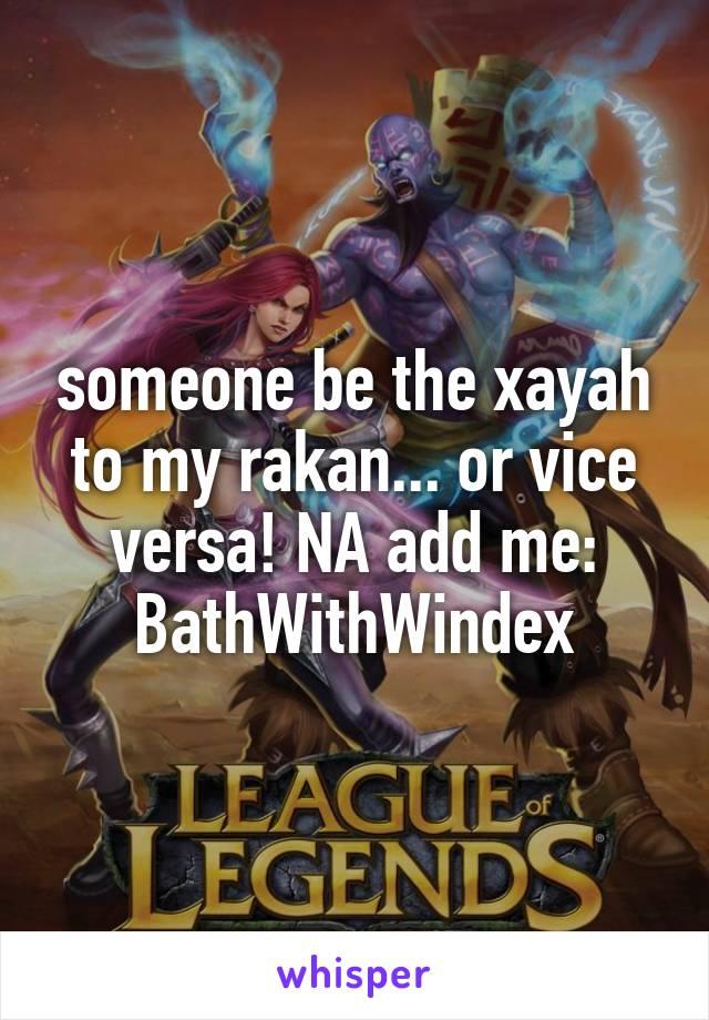 someone be the xayah to my rakan... or vice versa! NA add me: BathWithWindex