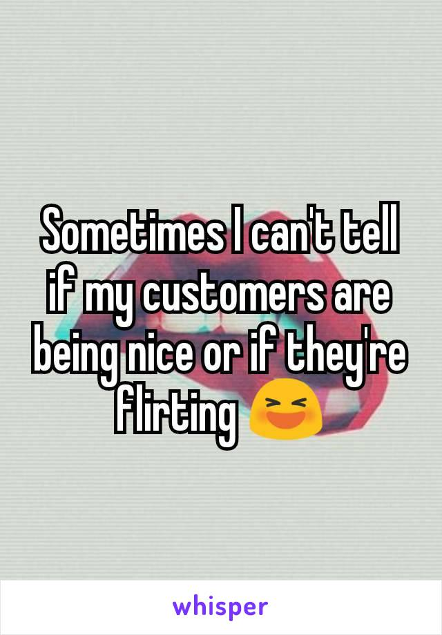 Sometimes I can't tell if my customers are being nice or if they're flirting 😆