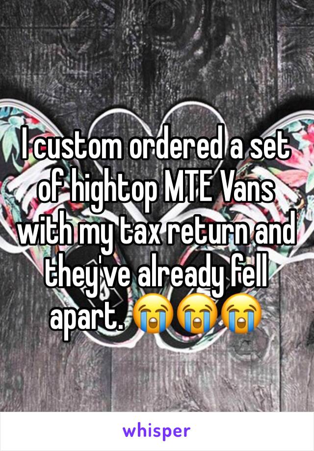 I custom ordered a set of hightop MTE Vans with my tax return and they've already fell apart. 😭😭😭