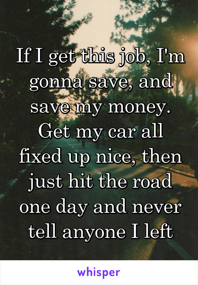 If I get this job, I'm gonna save, and save my money. Get my car all fixed up nice, then just hit the road one day and never tell anyone I left