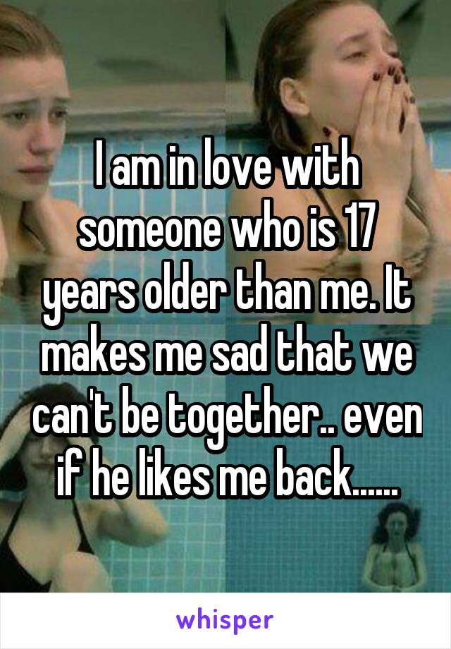 I am in love with someone who is 17 years older than me. It makes me sad that we can't be together.. even if he likes me back......