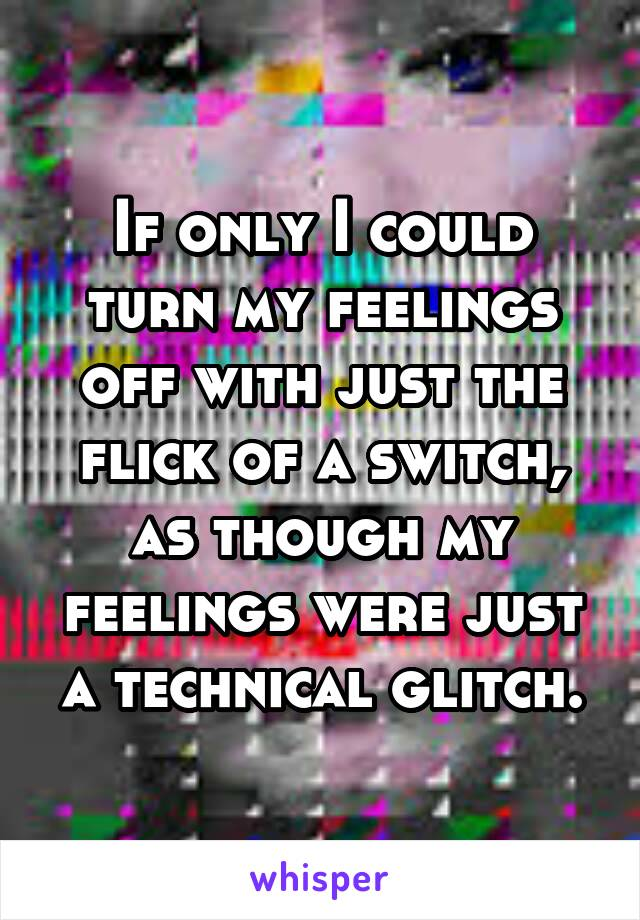 If only I could turn my feelings off with just the flick of a switch, as though my feelings were just a technical glitch.