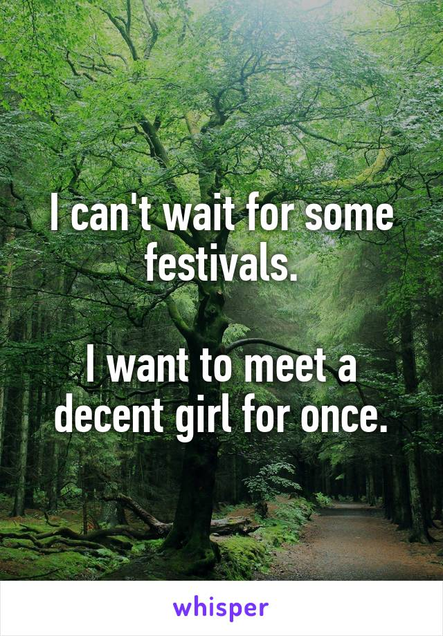 I can't wait for some festivals.  I want to meet a decent girl for once.