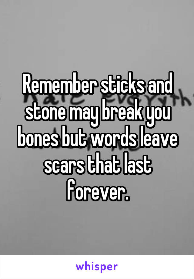 Remember sticks and stone may break you bones but words leave scars that last forever.
