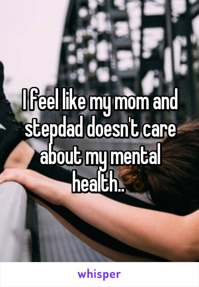 I feel like my mom and stepdad doesn't care about my mental health..