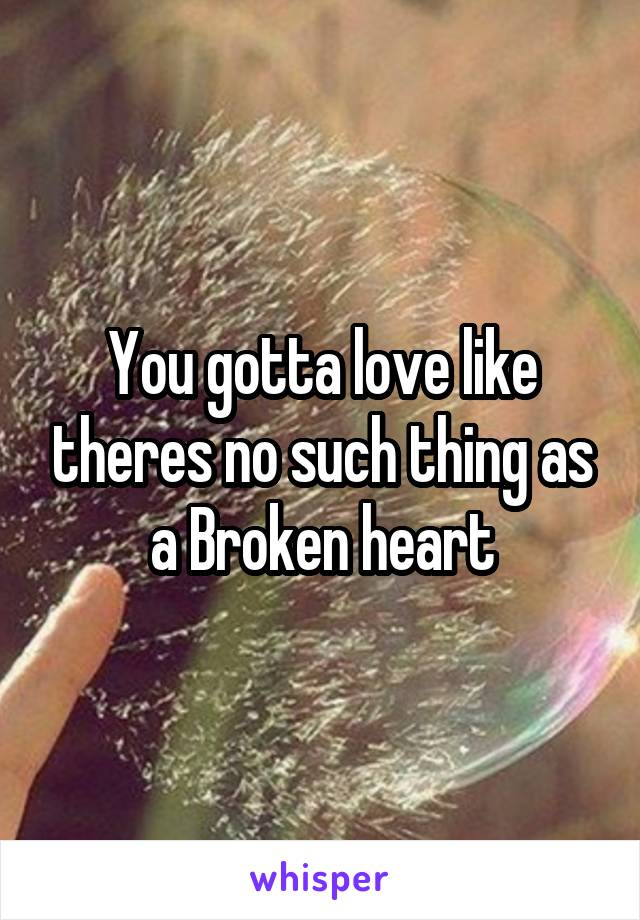 You gotta love like theres no such thing as a Broken heart