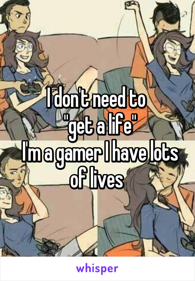 "I don't need to   ""get a life""  I'm a gamer I have lots of lives"