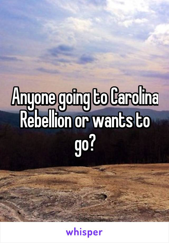 Anyone going to Carolina Rebellion or wants to go?