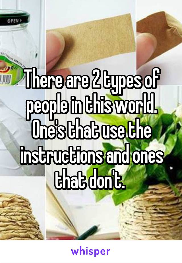 There are 2 types of people in this world. One's that use the instructions and ones that don't.