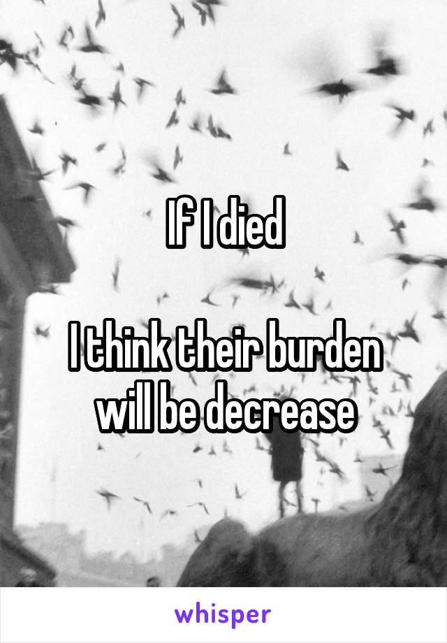 If I died  I think their burden will be decrease