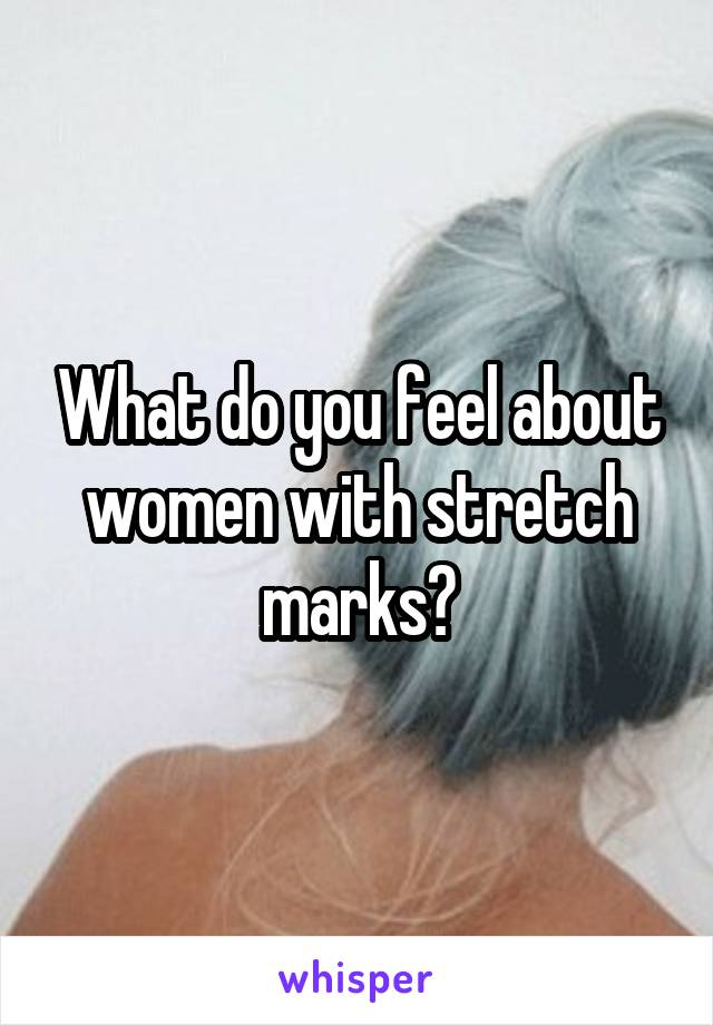 What do you feel about women with stretch marks?