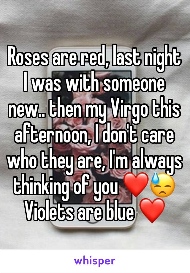 Roses are red, last night I was with someone new.. then my Virgo this afternoon, I don't care who they are, I'm always thinking of you ❤️😓 Violets are blue ❤️