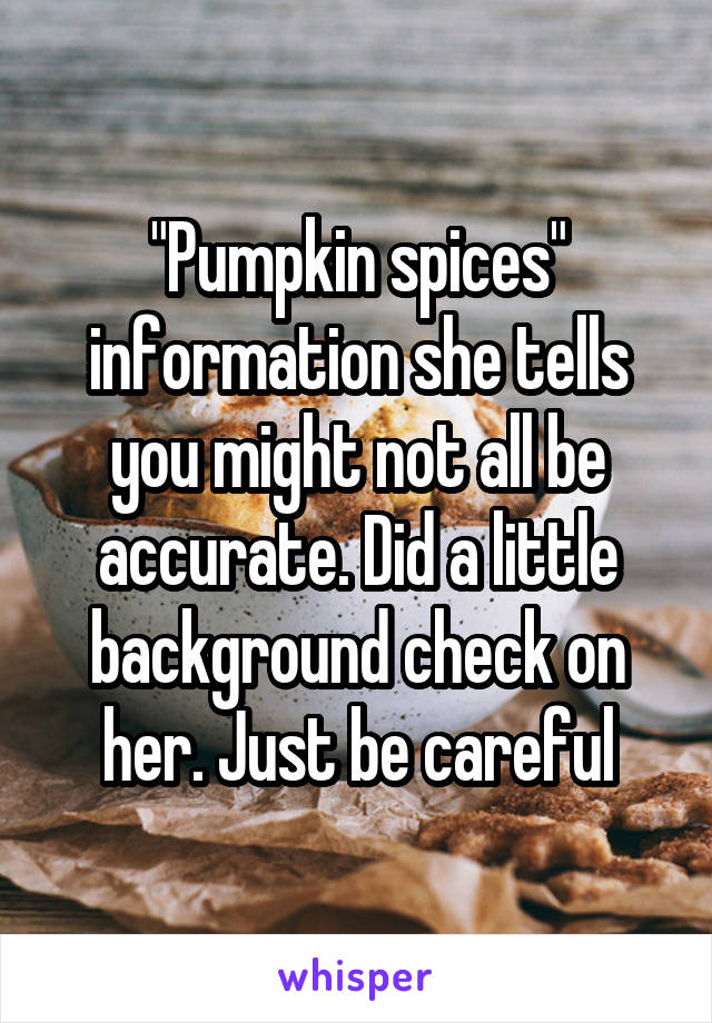 """""""Pumpkin spices"""" information she tells you might not all be accurate. Did a little background check on her. Just be careful"""