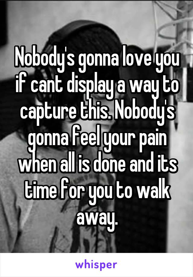 Nobody's gonna love you if cant display a way to capture this. Nobody's gonna feel your pain when all is done and its time for you to walk away.