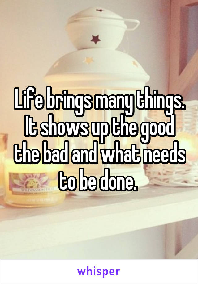 Life brings many things. It shows up the good the bad and what needs to be done.