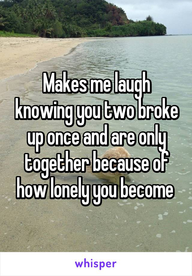 Makes me laugh knowing you two broke up once and are only together because of how lonely you become