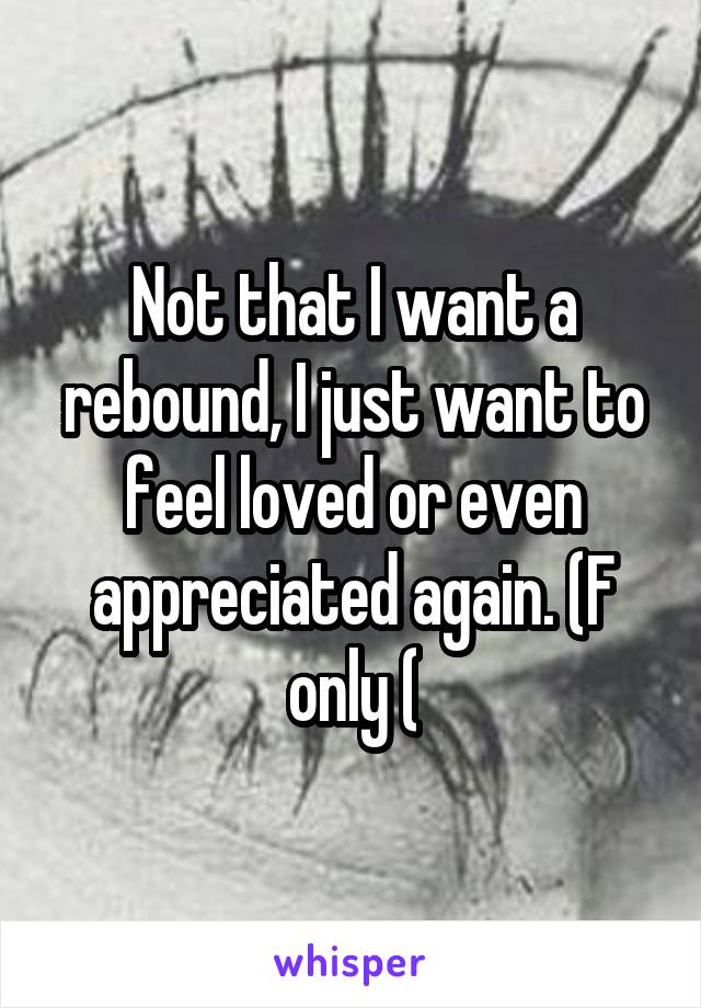 Not that I want a rebound, I just want to feel loved or even appreciated again. (F only (