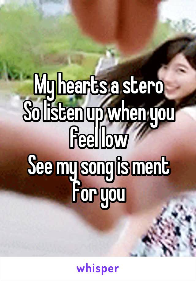 My hearts a stero So listen up when you feel low See my song is ment for you