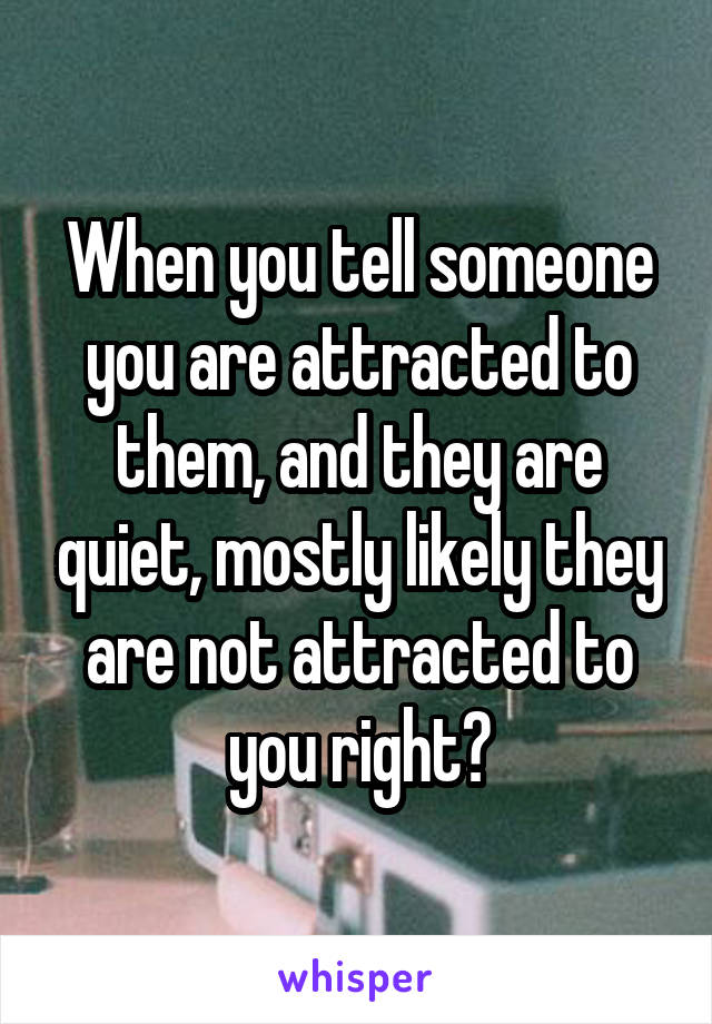When you tell someone you are attracted to them, and they are quiet, mostly likely they are not attracted to you right?