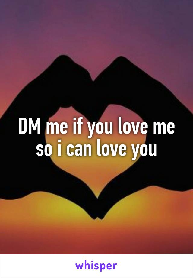 DM me if you love me so i can love you