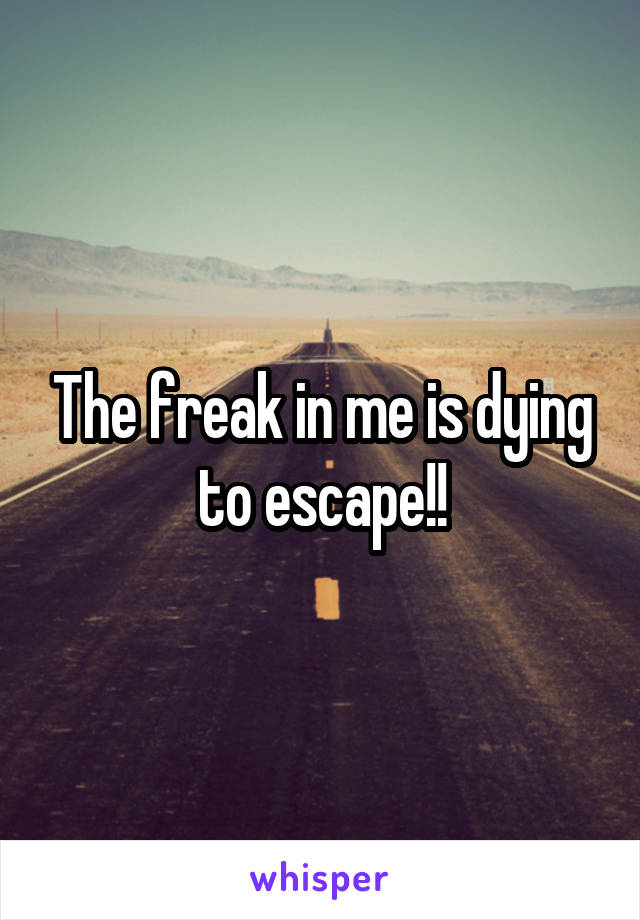 The freak in me is dying to escape!!