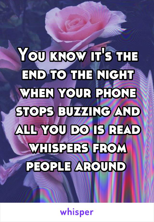 You know it's the end to the night when your phone stops buzzing and all you do is read whispers from people around